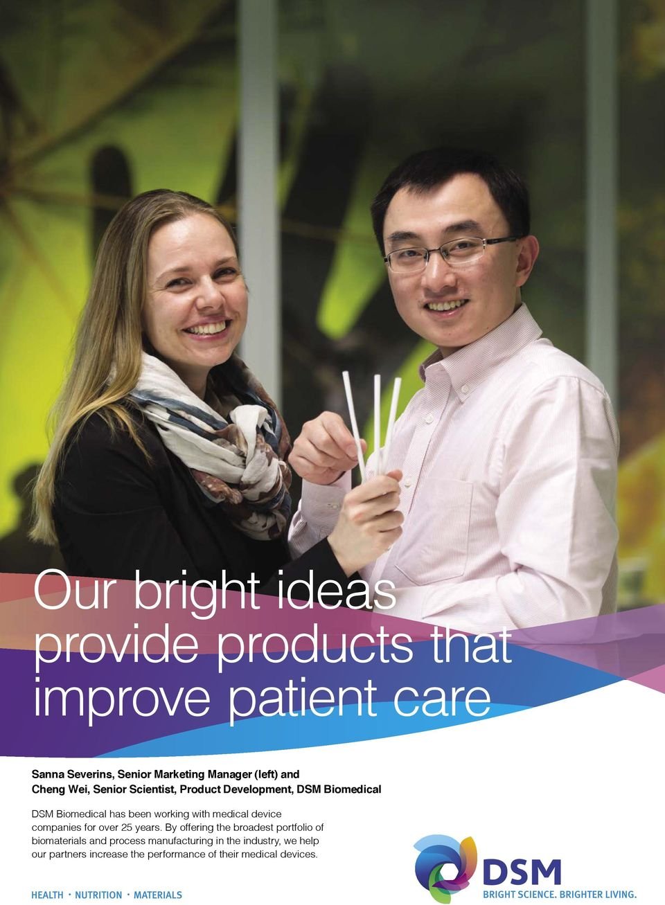 Sanna Severins, Senior Marketing Manager (left) and Cheng Wei, Senior Scientist, Product Development, DSM Biomedical DSM Biomedical has been working with medical device companies for over 25 years.