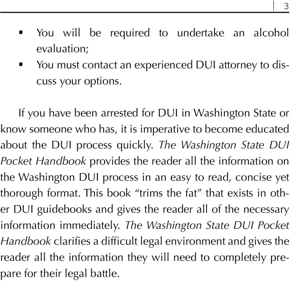 The Washington State DUI Pocket Handbook provides the reader all the information on the Washington DUI process in an easy to read, concise yet thorough format.