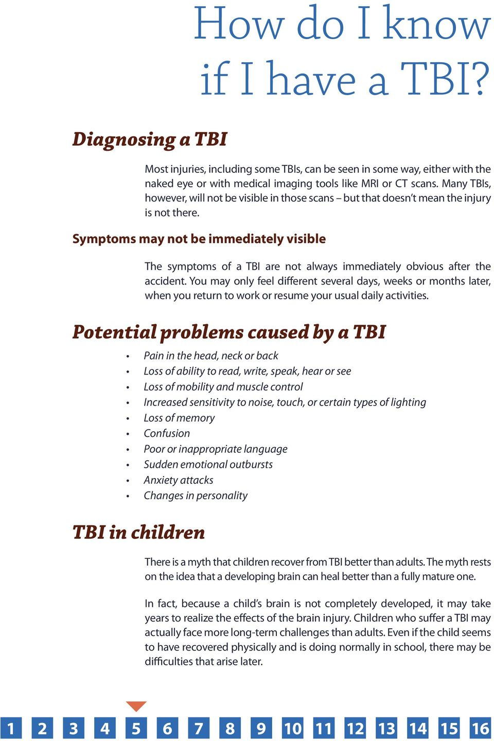 Symptoms may not be immediately visible The symptoms of a TBI are not always immediately obvious after the accident.