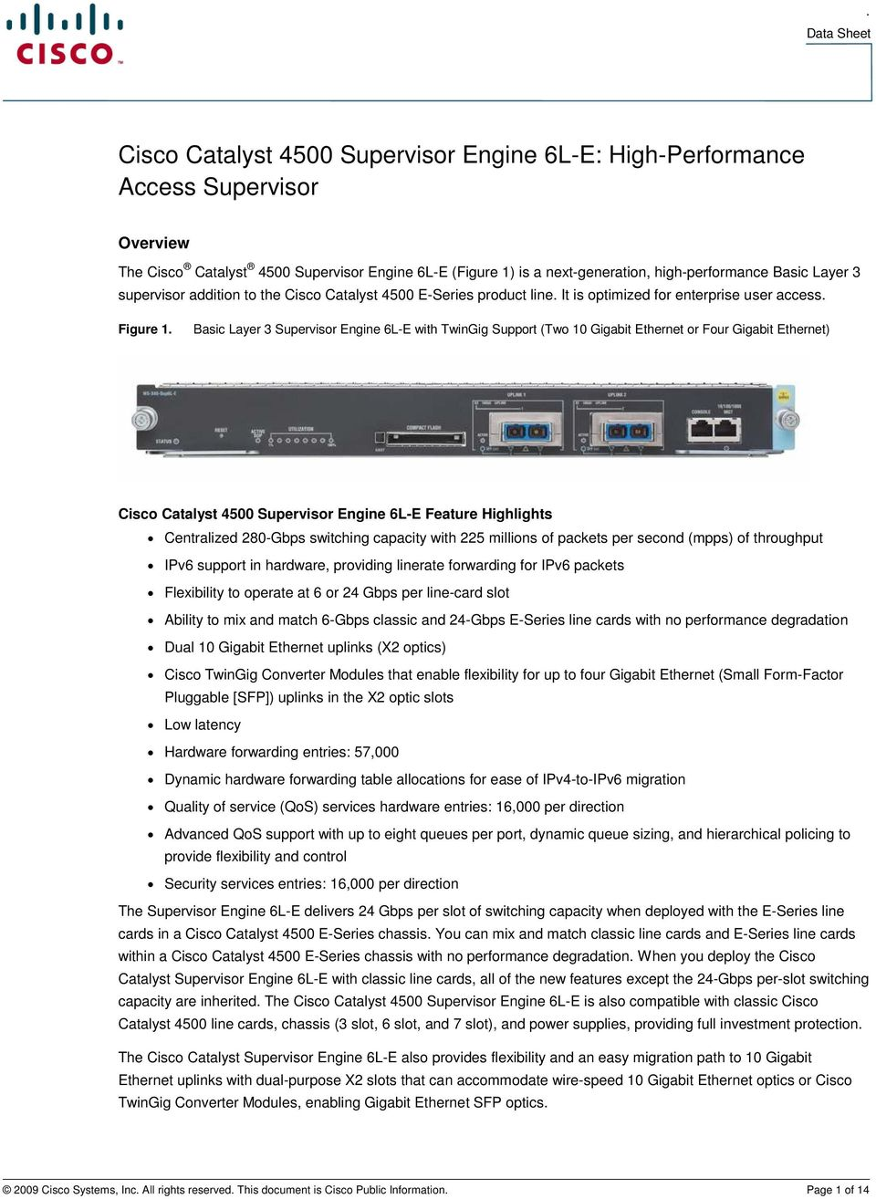 Basic Layer 3 Supervisor Engine 6L-E with TwinGig Support (Two 10 Gigabit Ethernet or Four Gigabit Ethernet) Cisco Catalyst 4500 Supervisor Engine 6L-E Feature Highlights Centralized 280-Gbps