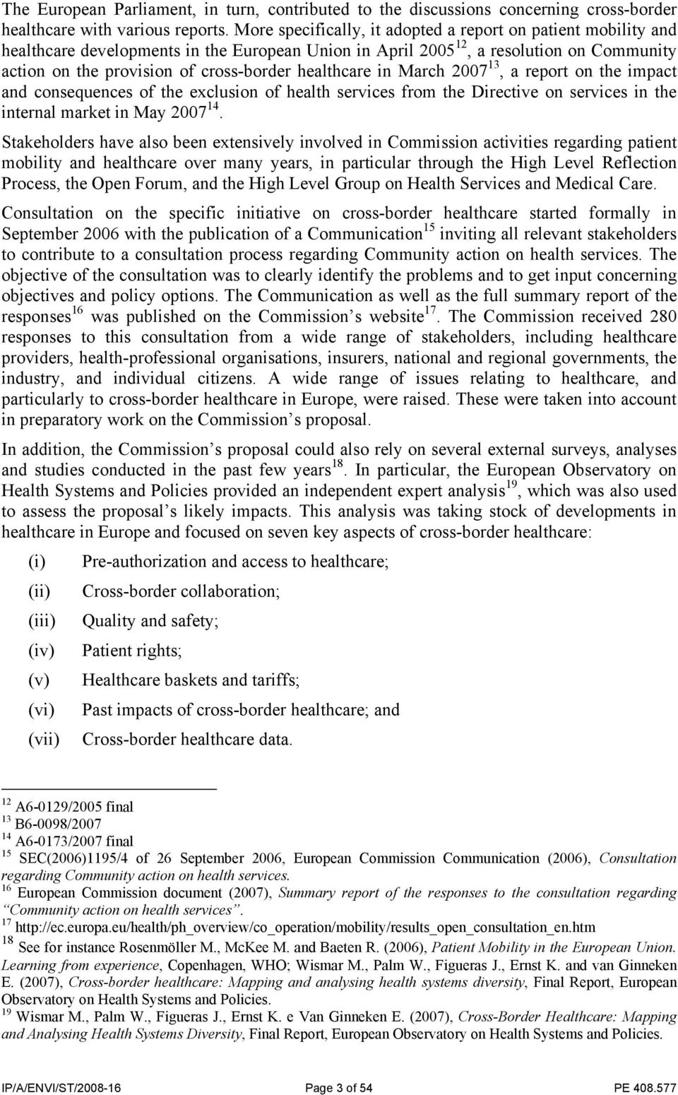 healthcare in March 2007 13, a report on the impact and consequences of the exclusion of health services from the Directive on services in the internal market in May 2007 14.