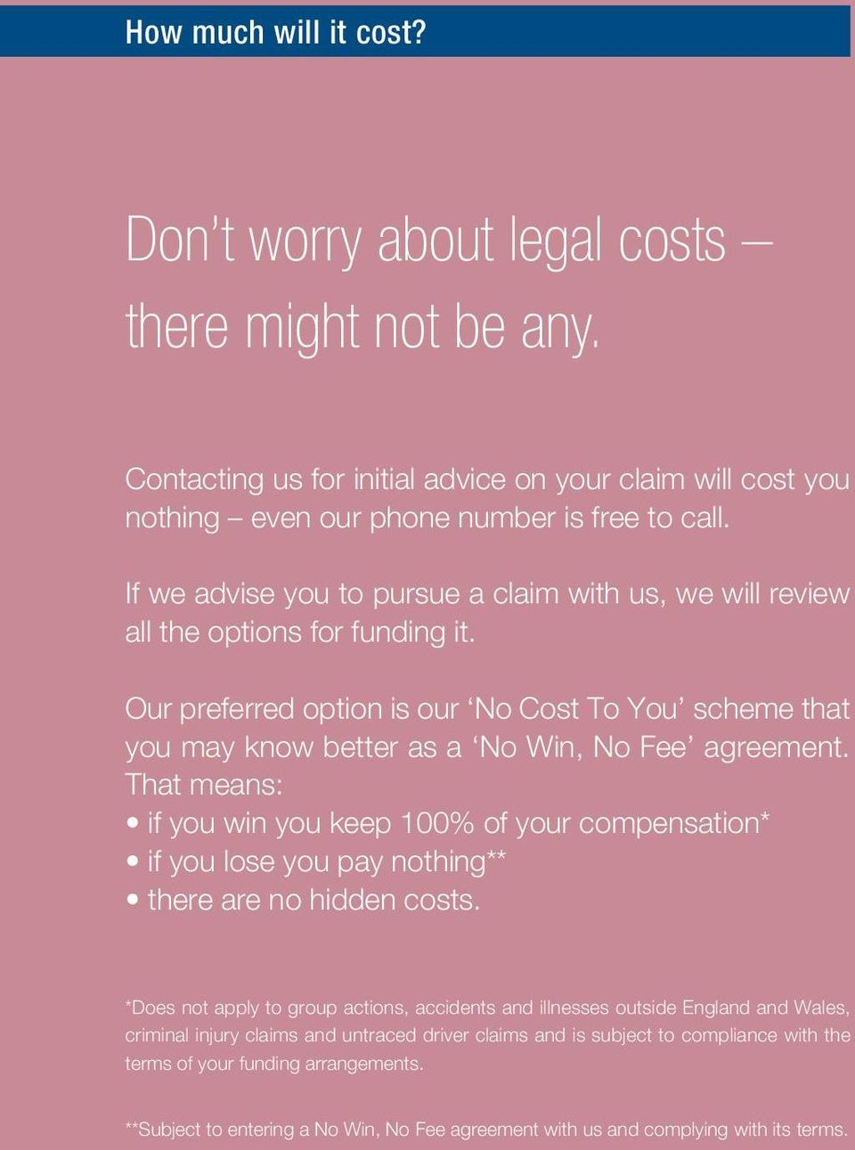 That means: if you win you keep 100% of your compensation* if you lose you pay nothing** there are no hidden costs.
