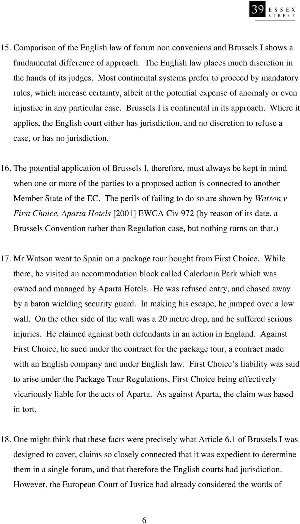 Brussels I is continental in its approach. Where it applies, the English court either has jurisdiction, and no discretion to refuse a case, or has no jurisdiction. 16.