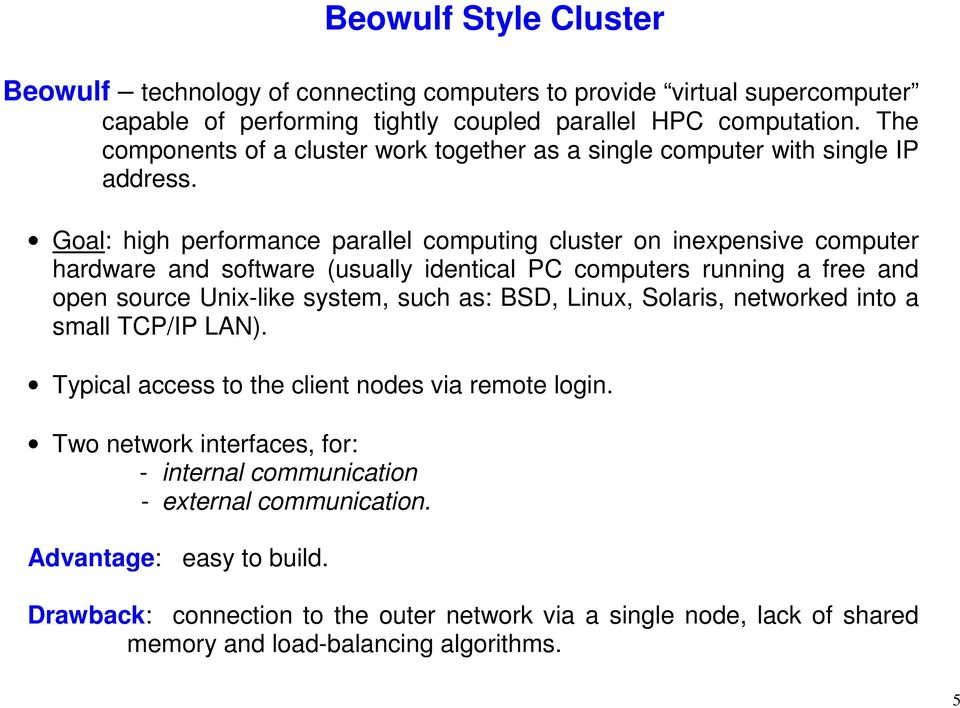 Goal: high performance parallel computing cluster on inexpensive computer hardware and software (usually identical PC computers running a free and open source Unix-like system, such as: BSD,