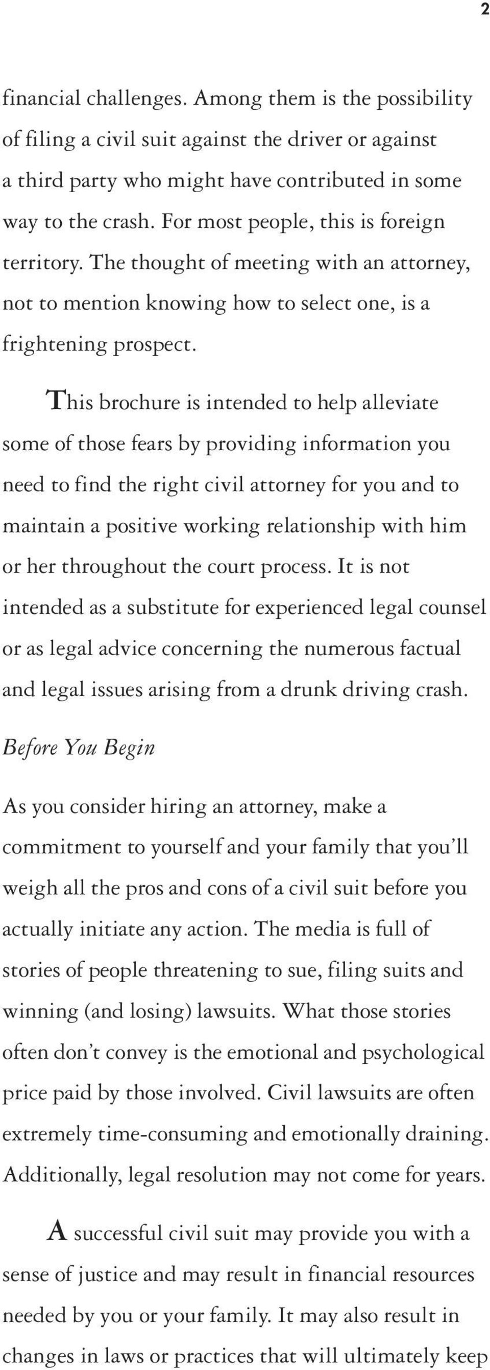 This brochure is intended to help alleviate some of those fears by providing information you need to find the right civil attorney for you and to maintain a positive working relationship with him or