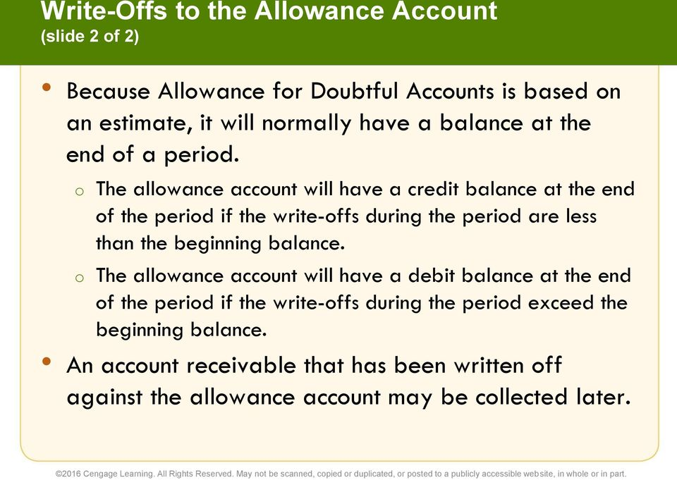 o The allowance account will have a credit balance at the end of the period if the write-offs during the period are less than the beginning