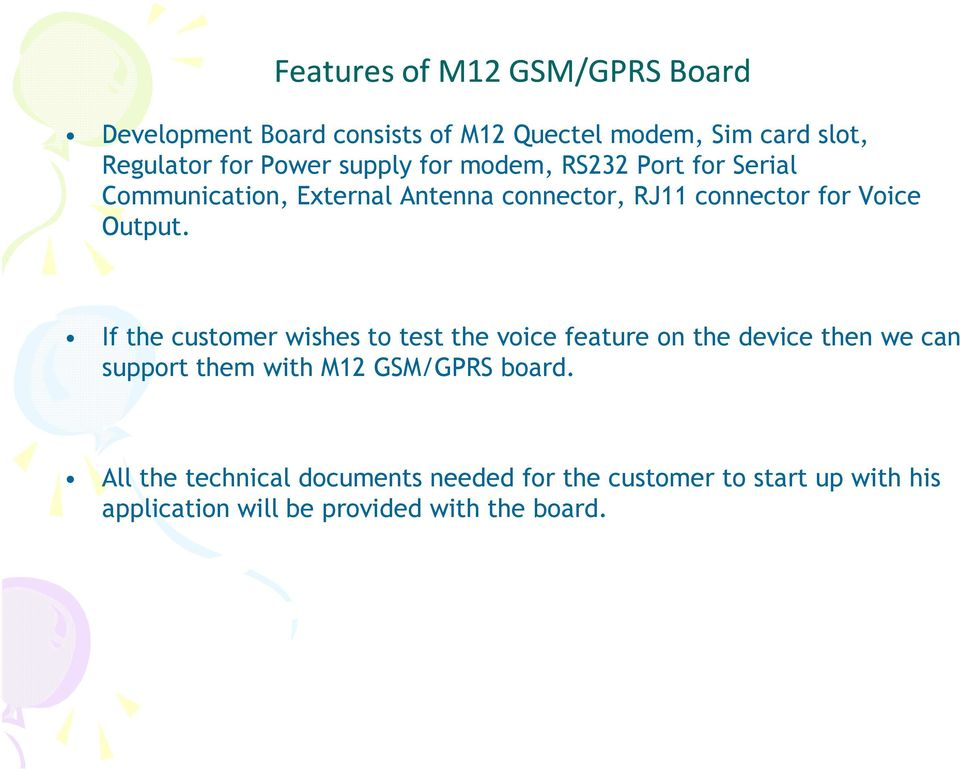 If the customer wishes to test the voice feature on the device then we can support them with M12 GSM/GPRS board.