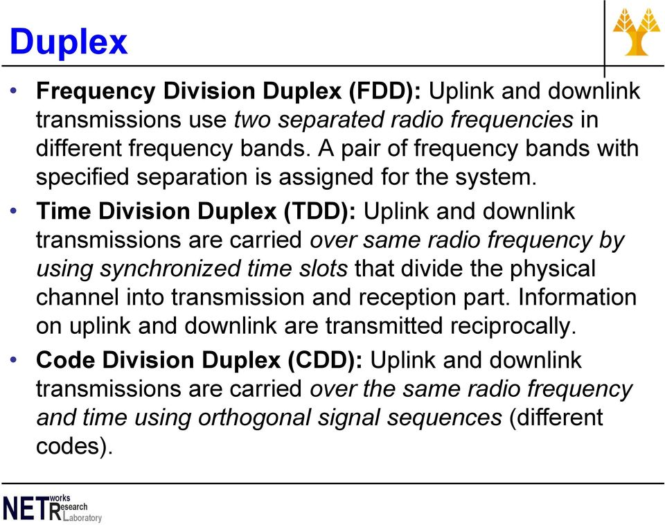 Time Division Duplex (TDD): Uplink and downlink transmissions are carried over same radio frequency by using synchronized time slots that divide the physical
