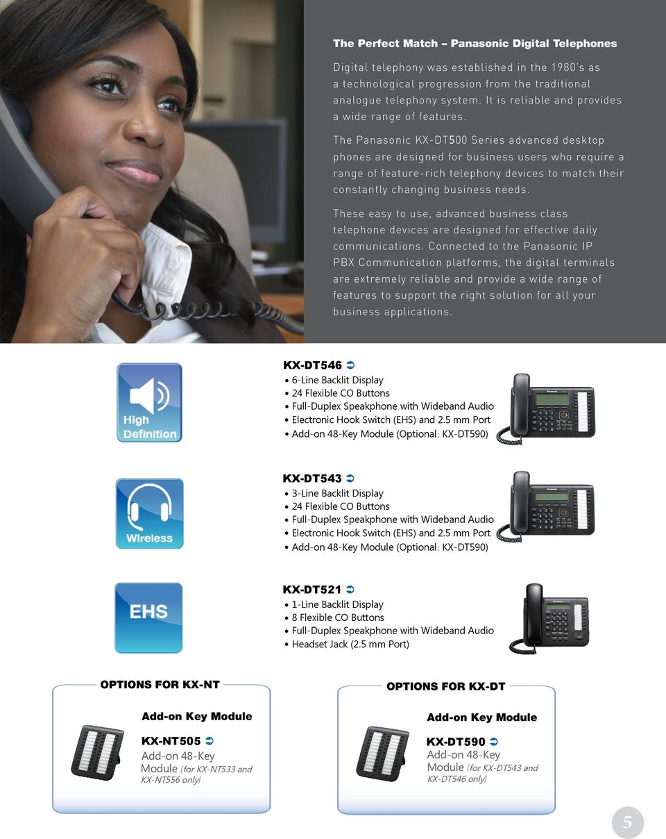 The Panasonic KX-DT500 Series advanced desktop phones are designed for business users who require a range of feature-rich telephony devices to match their constantly changing business needs.