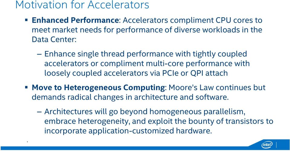 accelerators via PCIe or QPI attach Move to Heterogeneous Computing: Moore s Law continues but demands radical changes in architecture and software.