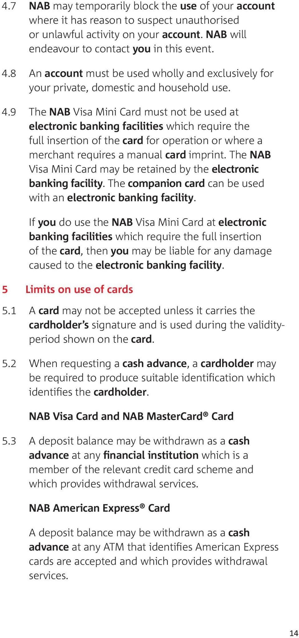 9 The NAB Visa Mini Card must not be used at electronic banking facilities which require the full insertion of the card for operation or where a merchant requires a manual card imprint.