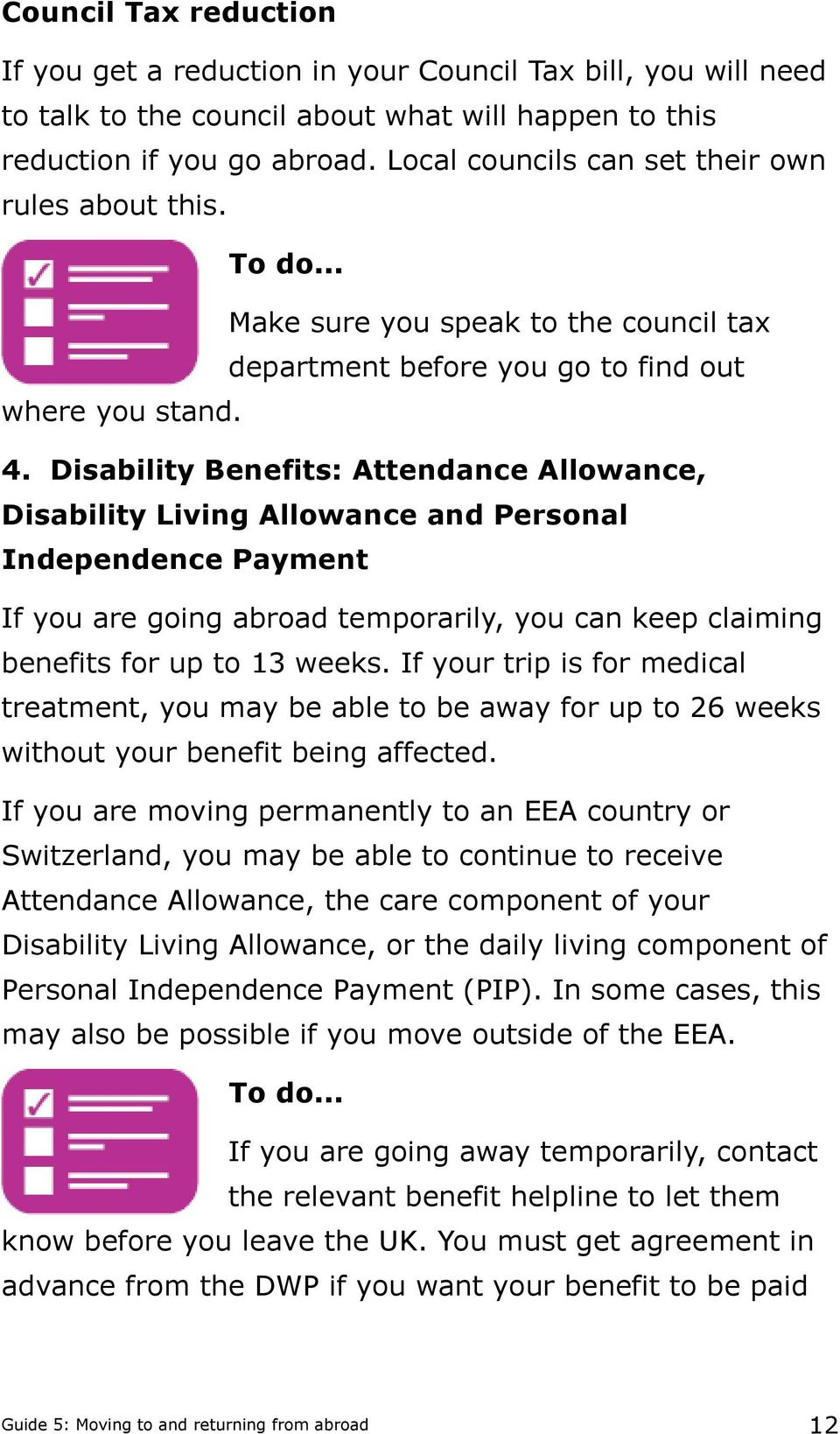Disability Benefits: Attendance Allowance, Disability Living Allowance and Personal Independence Payment If you are going abroad temporarily, you can keep claiming benefits for up to 13 weeks.