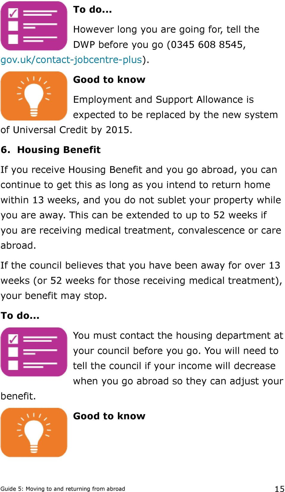 Housing Benefit If you receive Housing Benefit and you go abroad, you can continue to get this as long as you intend to return home within 13 weeks, and you do not sublet your property while you are
