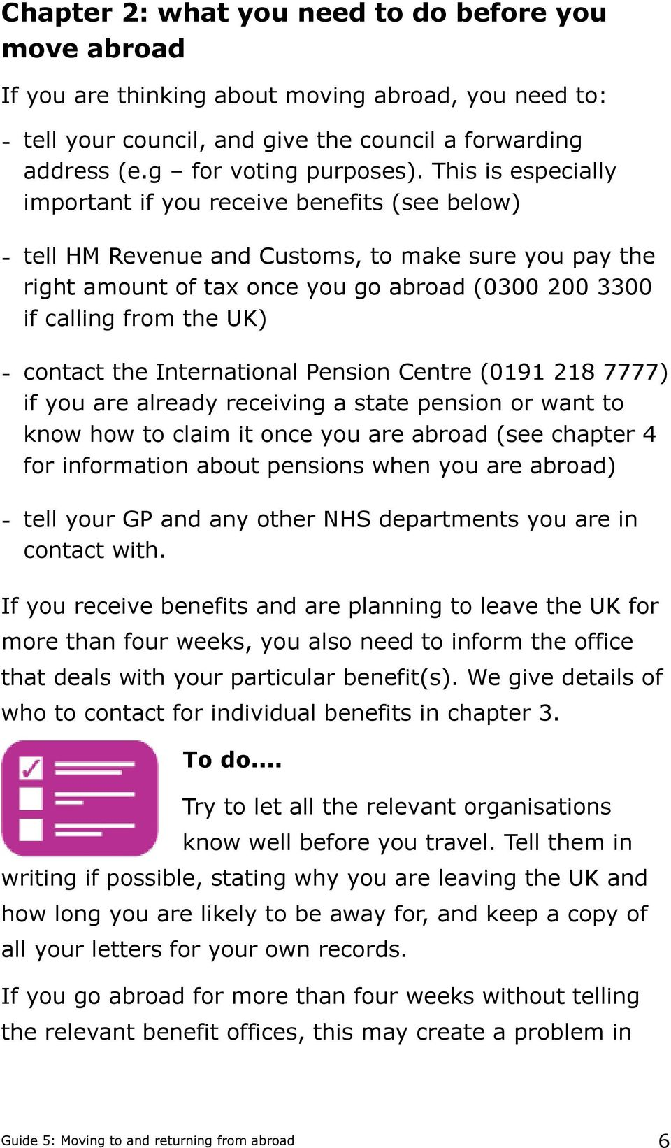 - contact the International Pension Centre (0191 218 7777) if you are already receiving a state pension or want to know how to claim it once you are abroad (see chapter 4 for information about