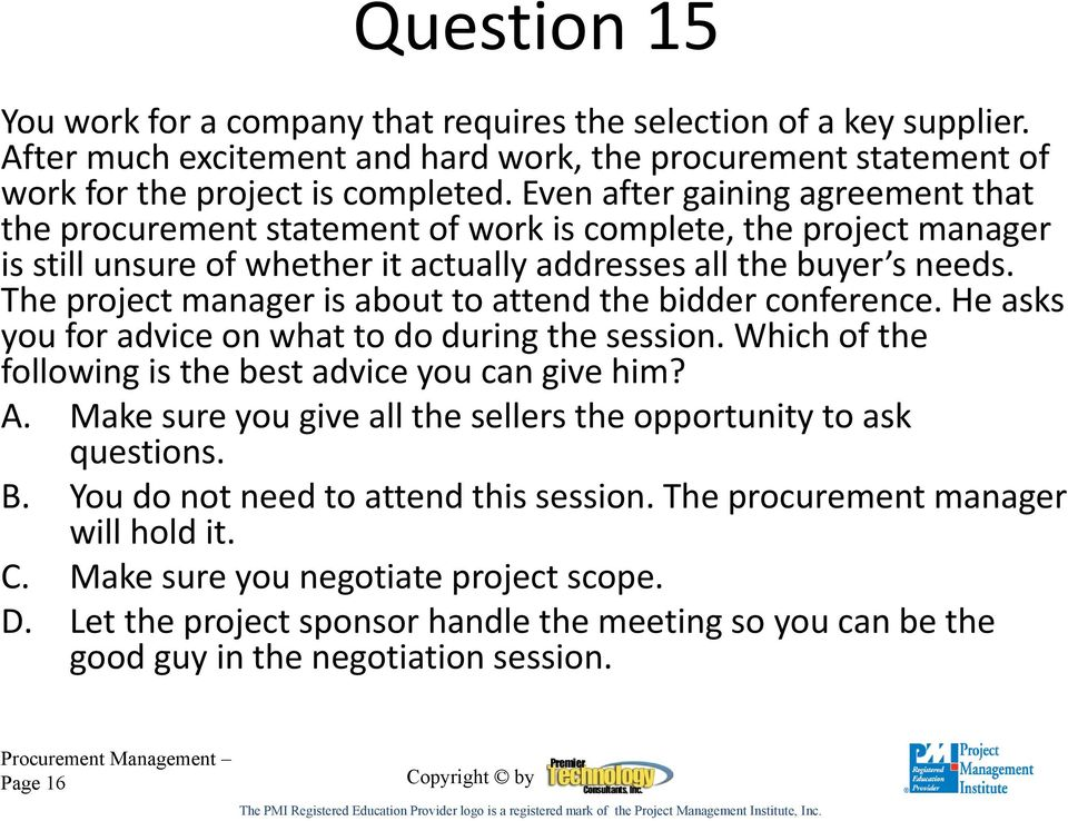 The project manager is about to attend the bidder conference. He asks you for advice on what to do during the session. Which of the following is the best advice you can give him? A.