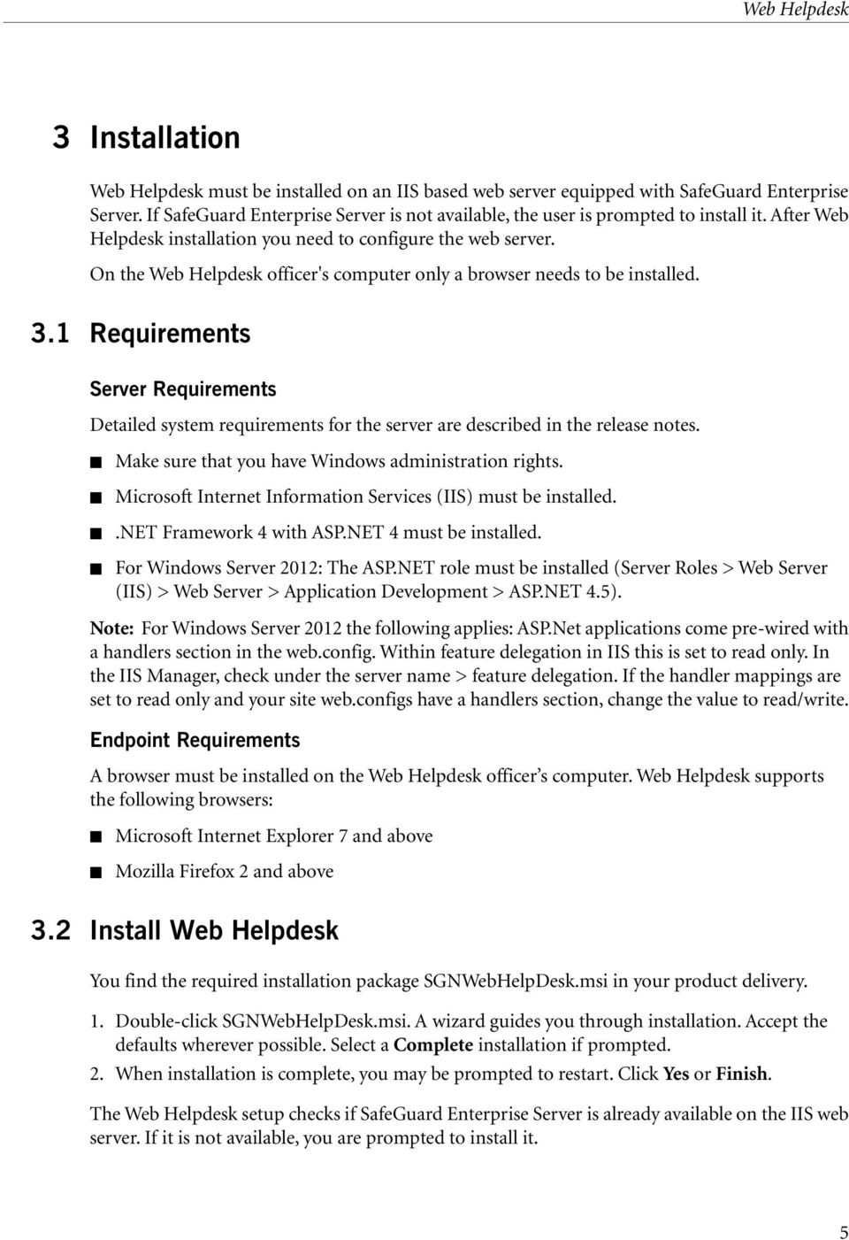 On the Web Helpdesk officer's computer only a browser needs to be installed. 3.1 Requirements Server Requirements Detailed system requirements for the server are described in the release notes.