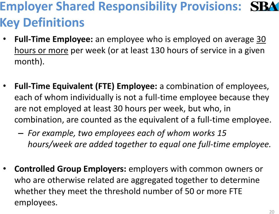 Full-Time Equivalent (FTE) Employee: a combination of employees, each of whom individually is not a full-time employee because they are not employed at least 30 hours per week, but who, in