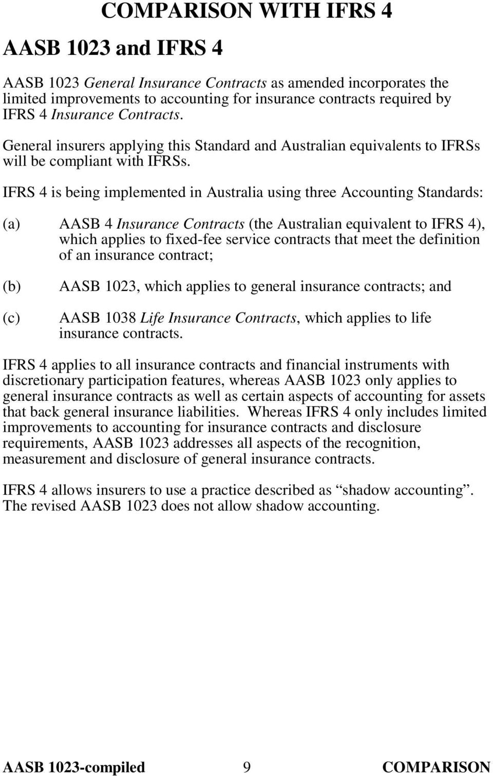 IFRS 4 is being implemented in Australia using three Accounting Standards: AASB 4 Insurance Contracts (the Australian equivalent to IFRS 4), which applies to fixed-fee service contracts that meet the