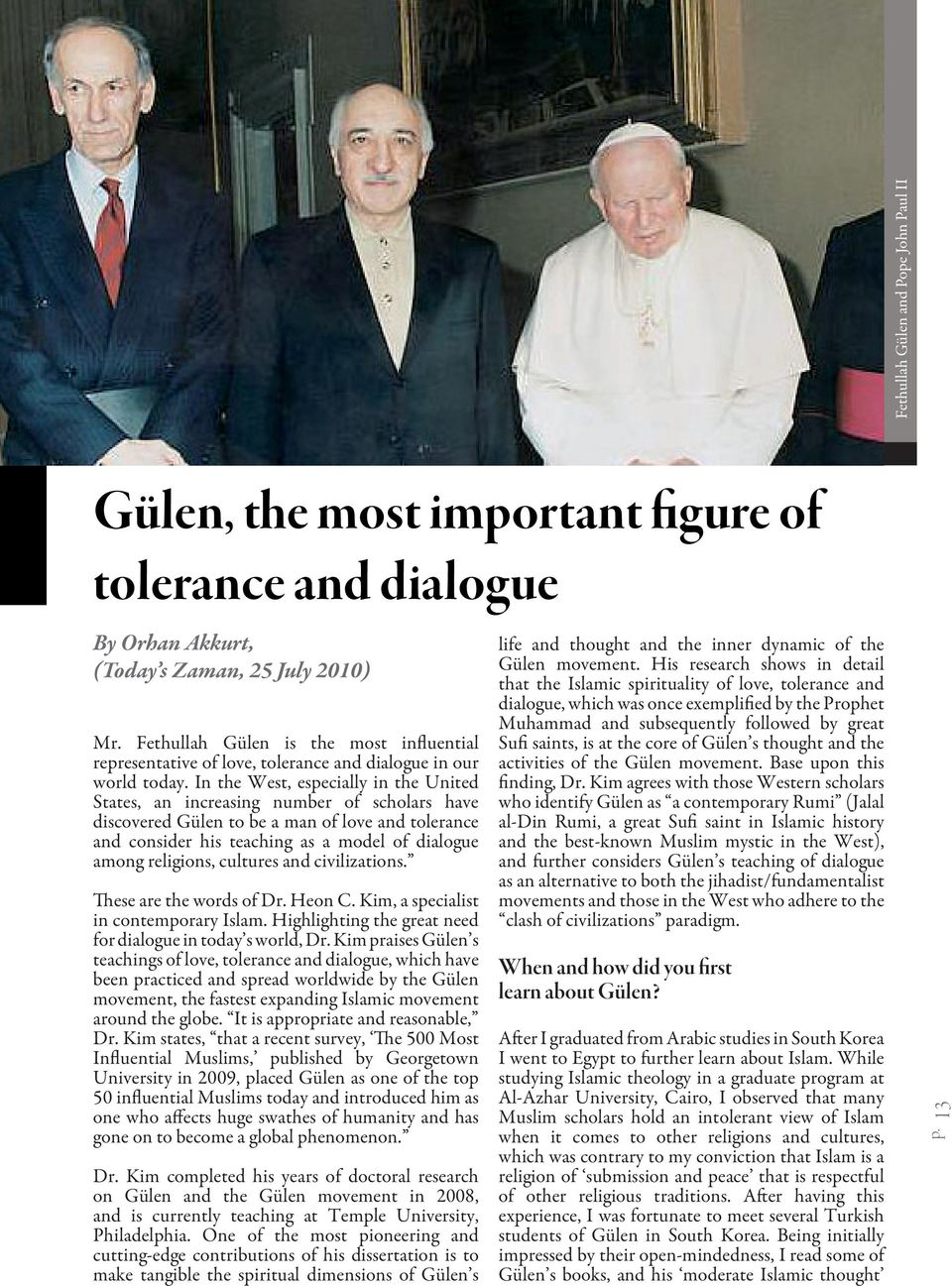 In the West, especially in the United States, an increasing number of scholars have discovered Gülen to be a man of love and tolerance and consider his teaching as a model of dialogue among