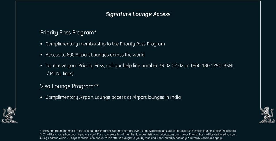 * The standard membership of the Priority Pass Program is complimentary every year. Whenever you visit a Priority Pass member lounge, usage fee of up to $ 27 will be charged on your Signature card.