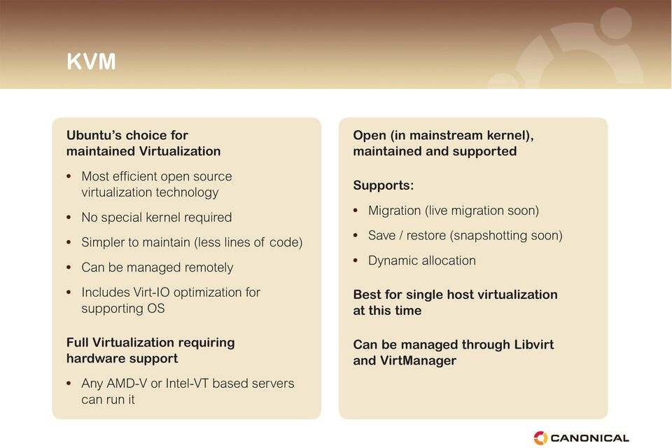 support Any AMD-V or Intel-VT based servers can run it Open (in mainstream kernel), maintained and supported Supports: Migration (live migration