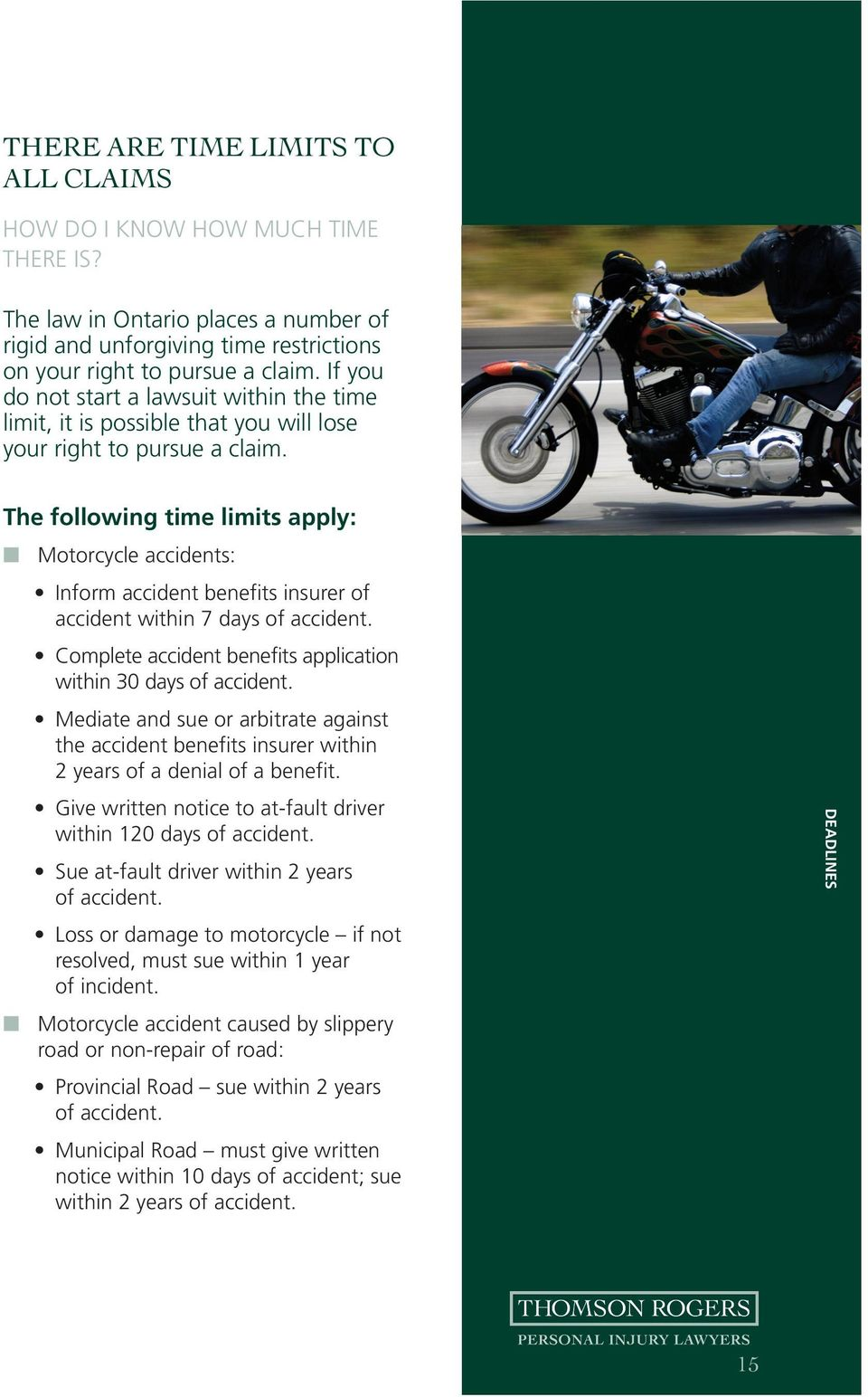 The following time limits apply: Motorcycle accidents: Inform accident benefits insurer of accident within 7 days of accident. Complete accident benefits application within 30 days of accident.