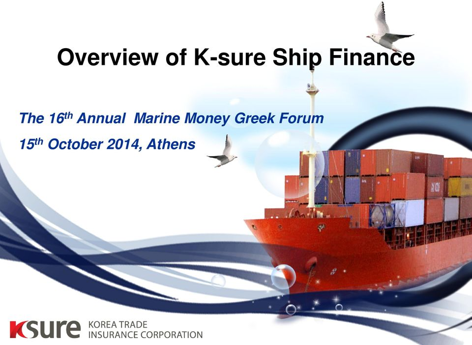 Overview of K-sure Ship Finance  The 16 th Annual Marine