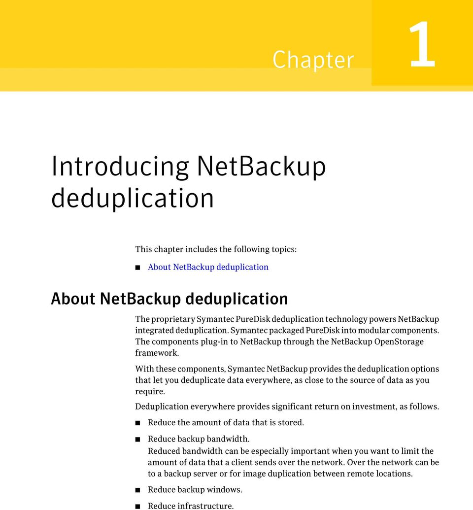 With these components, Symantec NetBackup provides the deduplication options that let you deduplicate data everywhere, as close to the source of data as you require.