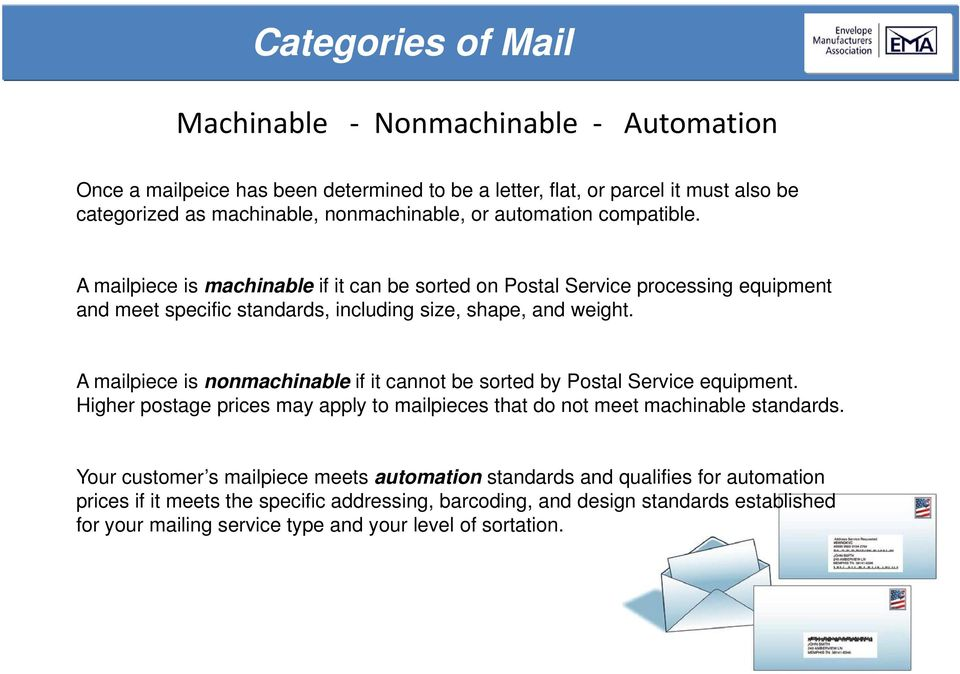 A mailpiece is nonmachinable if it cannot be sorted by Postal Service equipment. Higher postage prices may apply to mailpieces that do not meet machinable standards.