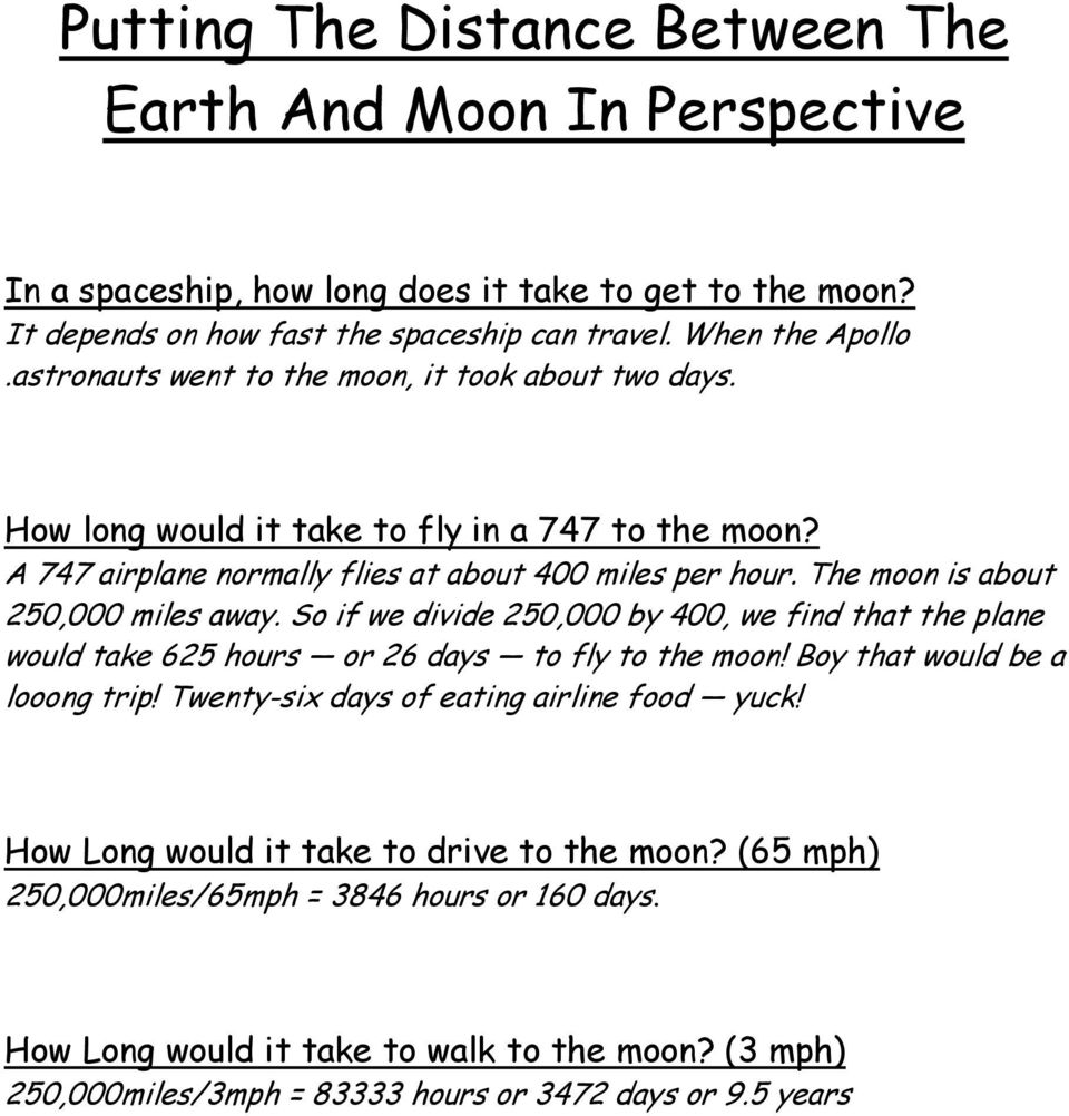 The moon is about 250,000 miles away. So if we divide 250,000 by 400, we find that the plane would take 625 hours or 26 days to fly to the moon! Boy that would be a looong trip!