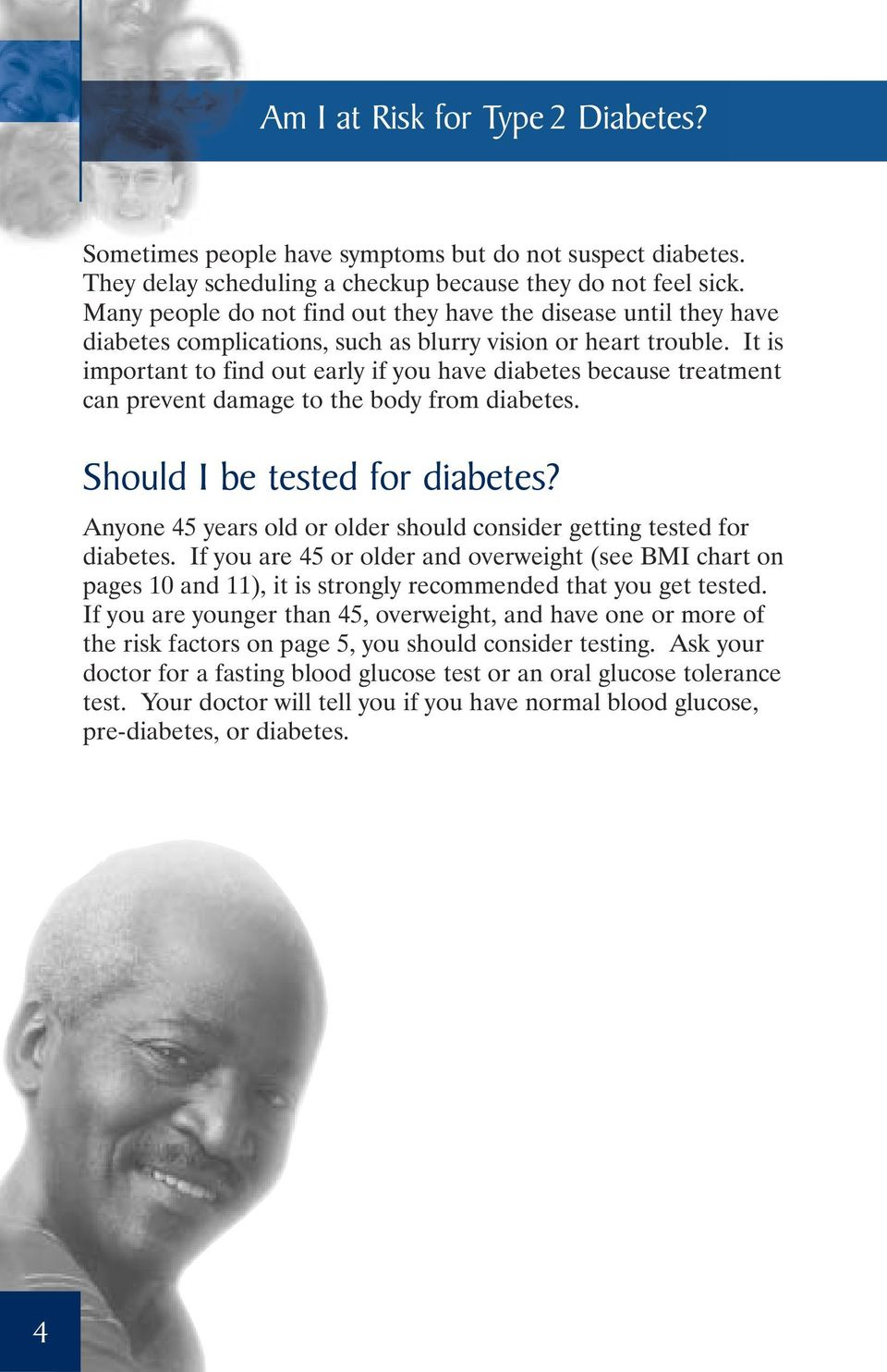 It is important to find out early if you have diabetes because treatment can prevent damage to the body from diabetes. Should I be tested for diabetes?