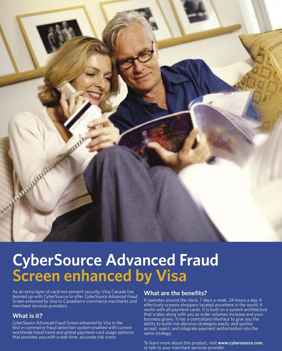 CyberSource Advanced Fraud Screen enhanced by Visa is the first e-commerce fraud detection system enabled with current worldwide fraud trend and global payment-card usage patterns that provides you