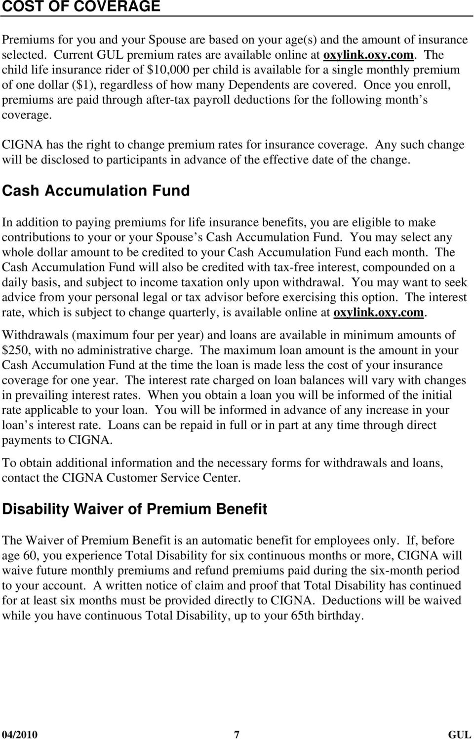 Once you enroll, premiums are paid through after-tax payroll deductions for the following month s coverage. CIGNA has the right to change premium rates for insurance coverage.