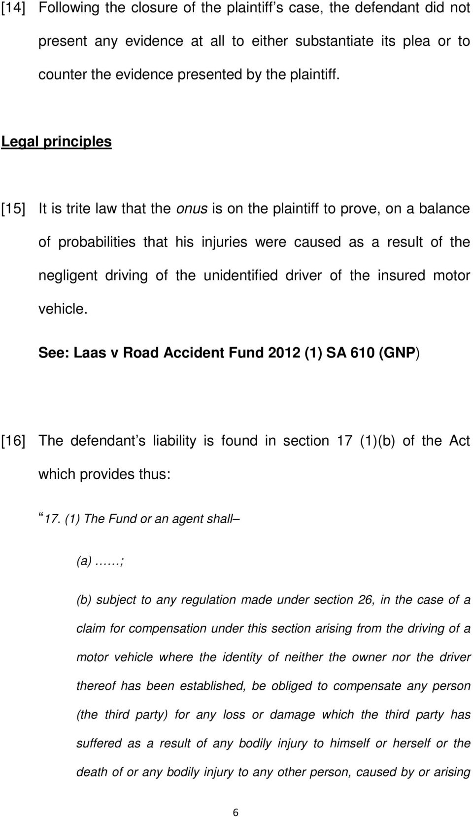 driver of the insured motor vehicle. See: Laas v Road Accident Fund 2012 (1) SA 610 (GNP) [16] The defendant s liability is found in section 17 (1)(b) of the Act which provides thus: 17.