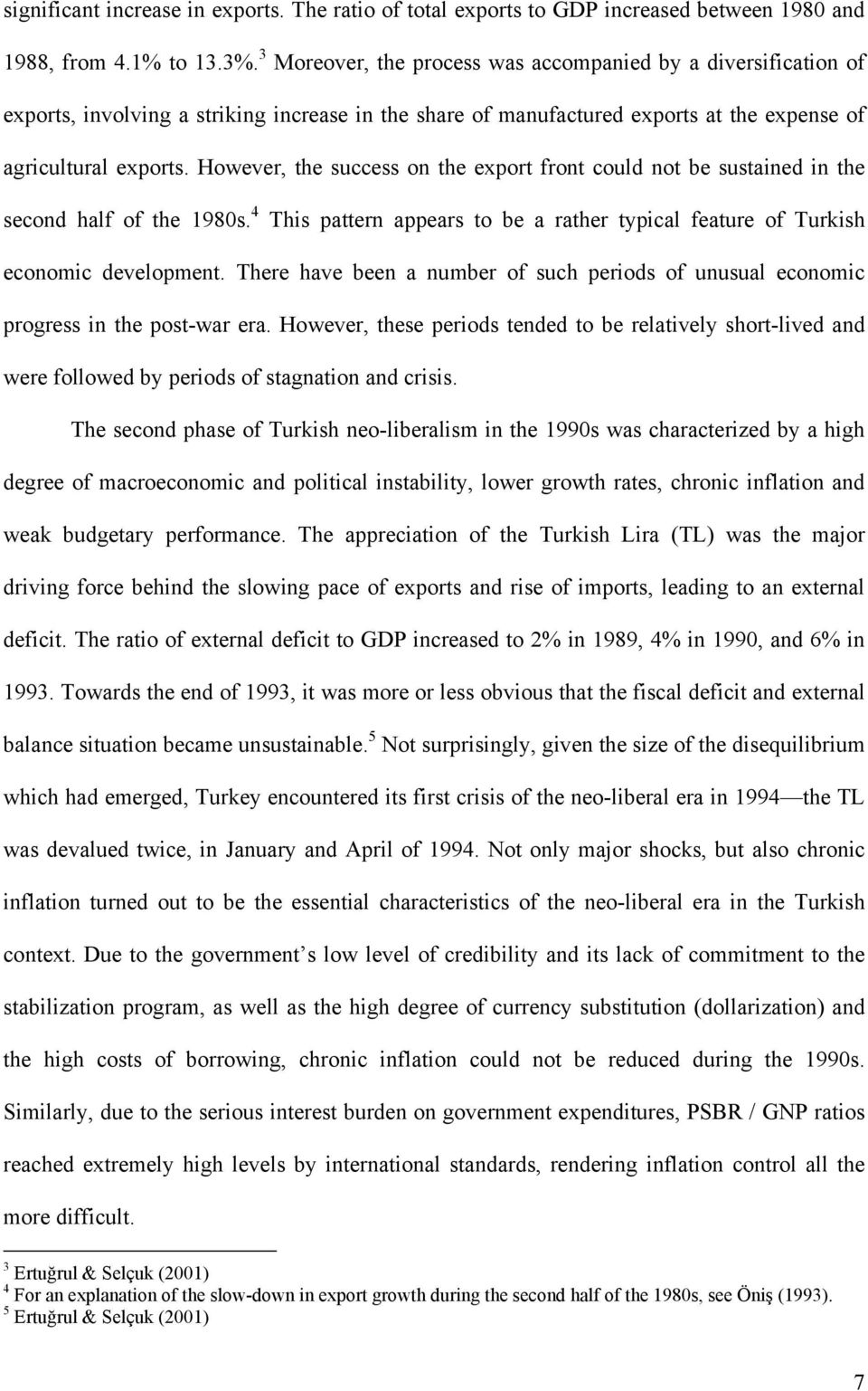 However, the success on the export front could not be sustained in the second half of the 1980s. 4 This pattern appears to be a rather typical feature of Turkish economic development.