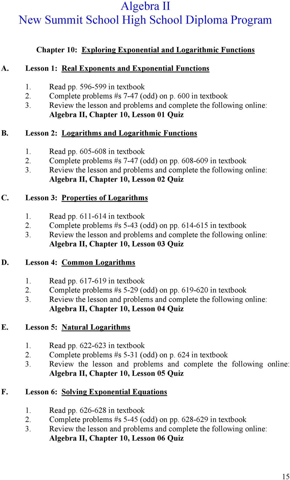 608-609 in textbook Algebra II, Chapter 10, Lesson 02 Quiz C. Lesson 3: Properties of Logarithms 1. Read pp. 611-614 in textbook 2. Complete problems #s 5-43 (odd) on pp.