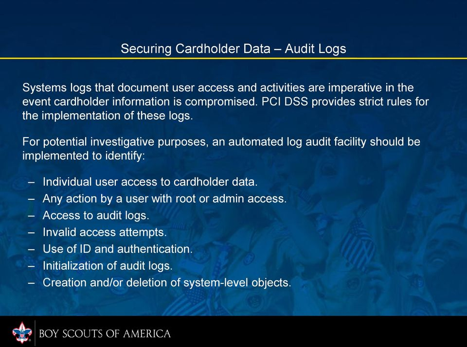 For potential investigative purposes, an automated log audit facility should be implemented to identify: Individual user access to cardholder