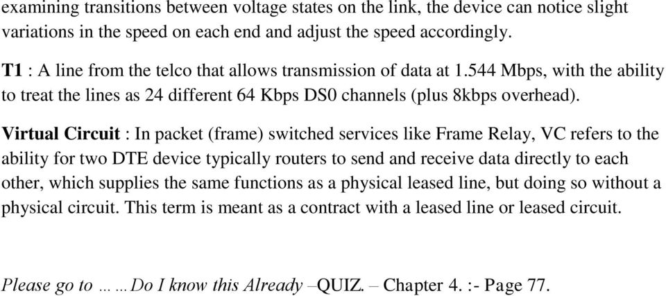 Virtual Circuit : In packet (frame) switched services like Frame Relay, VC refers to the ability for two DTE device typically routers to send and receive data directly to each other,