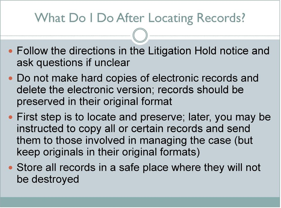 and delete the electronic version; records should be preserved in their original format First step is to locate and preserve;