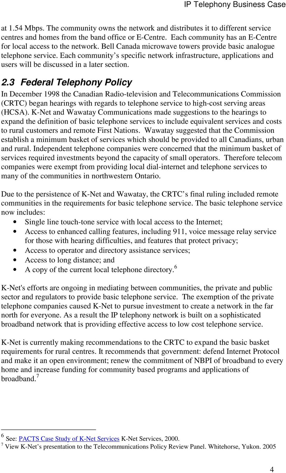 3 Federal Telephony Policy In December 1998 the Canadian Radio-television and Telecommunications Commission (CRTC) began hearings with regards to telephone service to high-cost serving areas (HCSA).