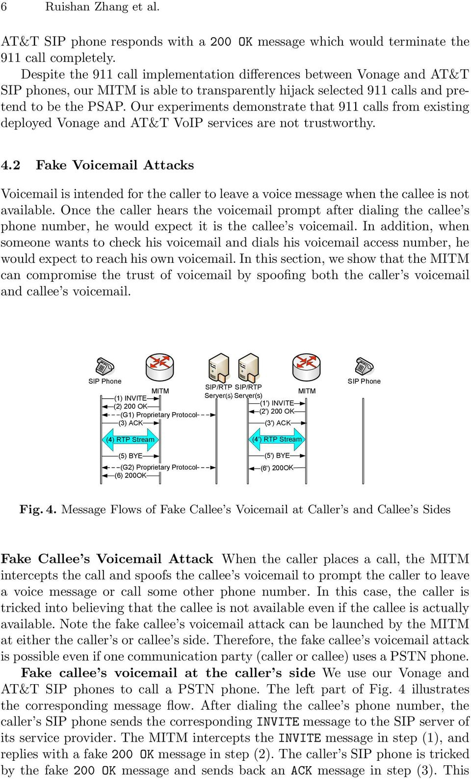 Our experiments demonstrate that 911 calls from existing deployed Vonage and AT&T VoIP services are not trustworthy. 4.
