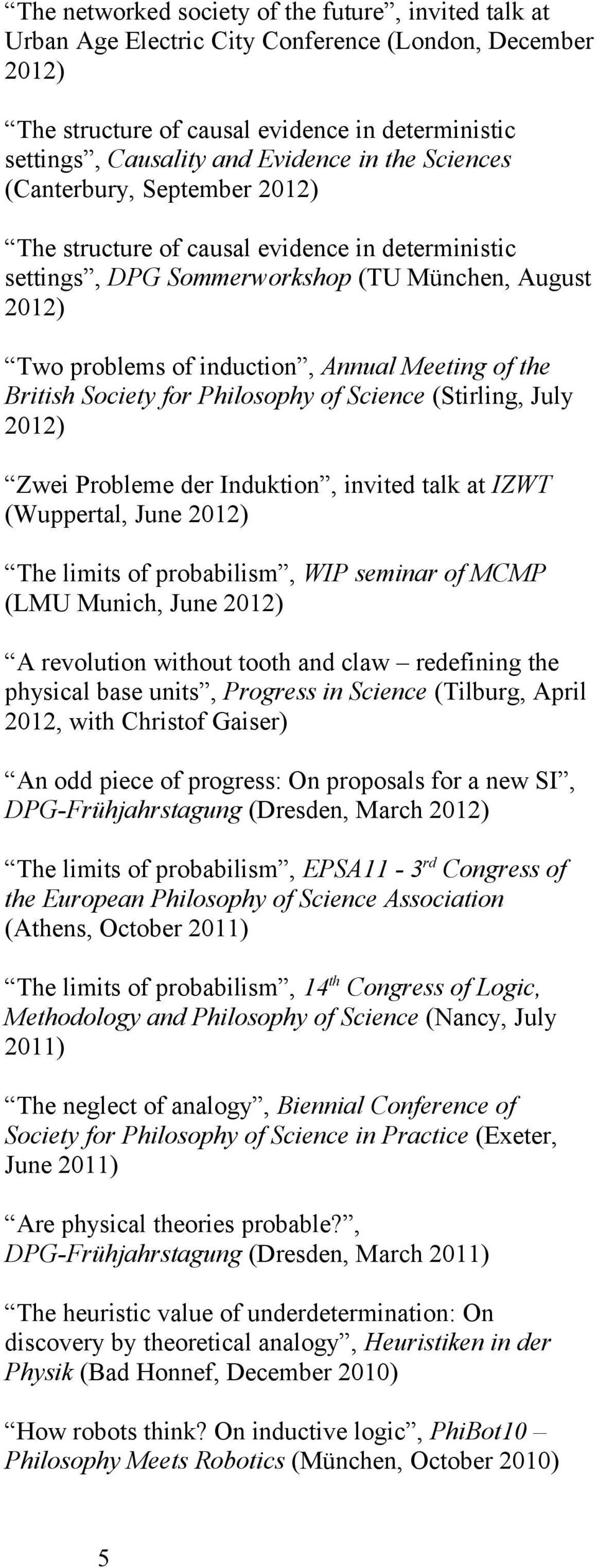 British Society for Philosophy of Science (Stirling, July 2012) Zwei Probleme der Induktion, invited talk at IZWT (Wuppertal, June 2012) The limits of probabilism, WIP seminar of MCMP (LMU Munich,