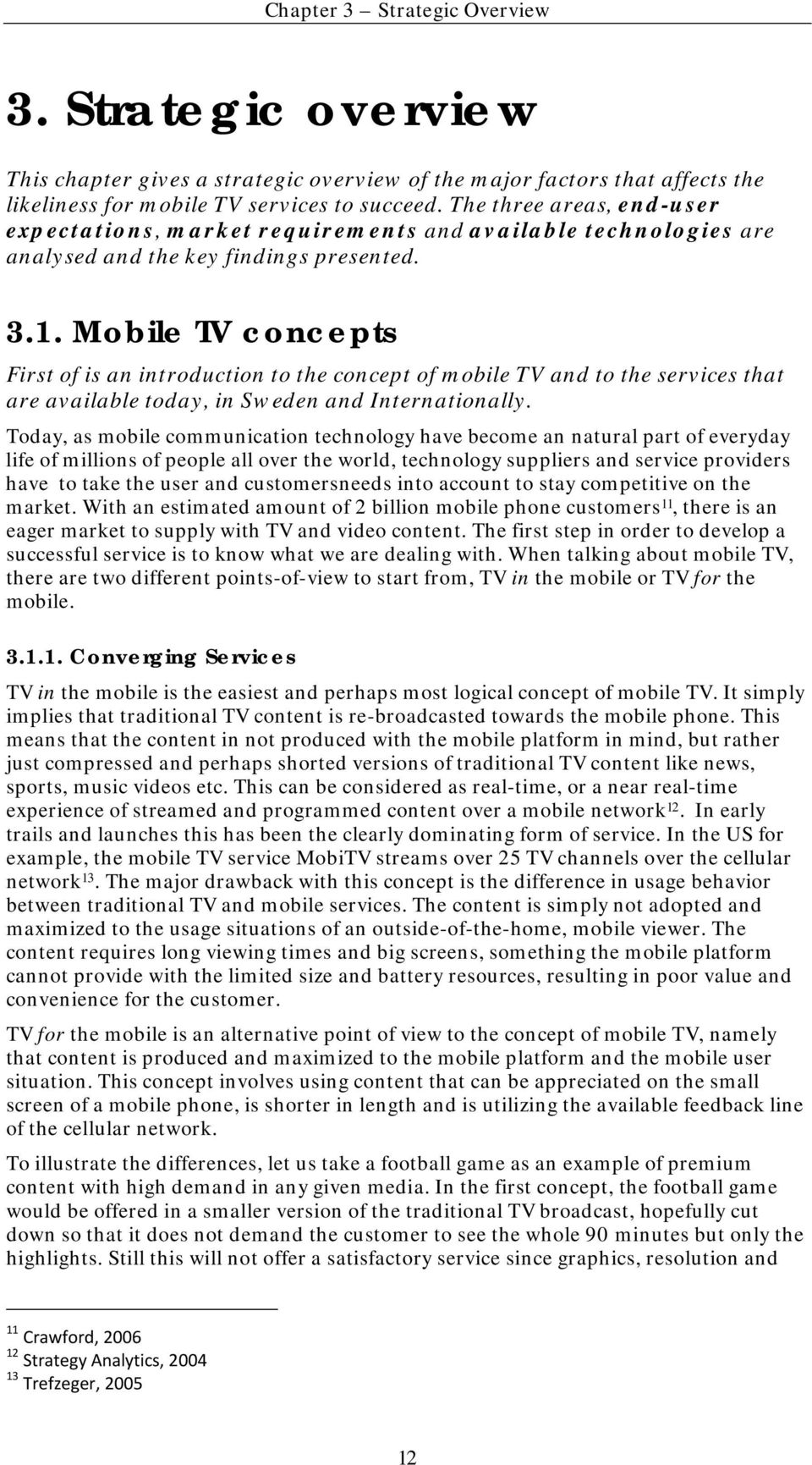 Mobile TV concepts First of is an introduction to the concept of mobile TV and to the services that are available today, in Sweden and Internationally.