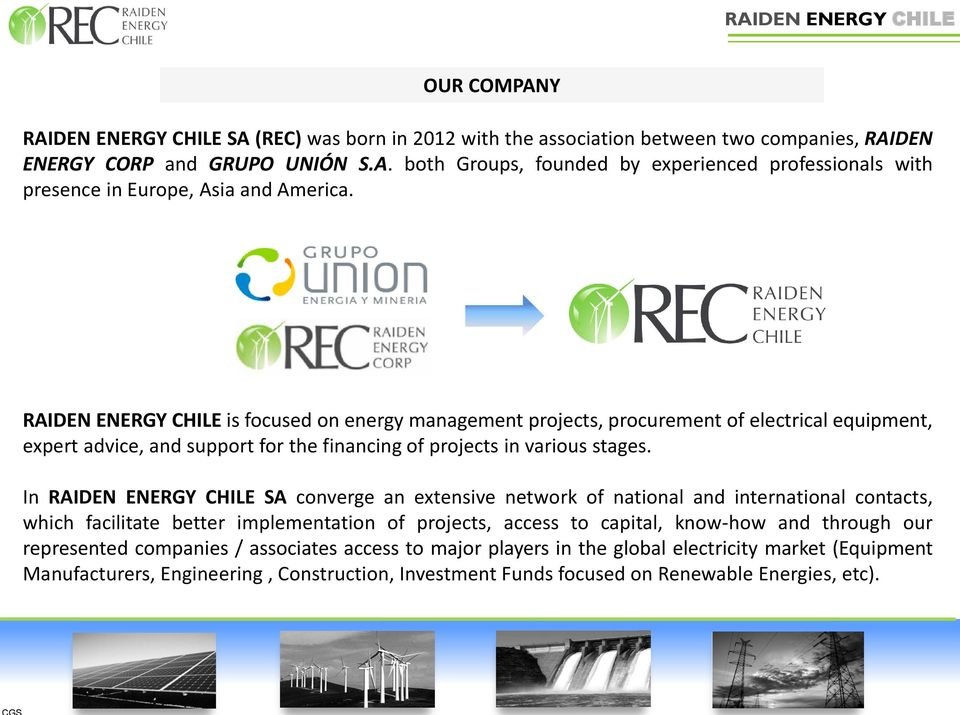 In RAIDEN ENERGY CHILE SA converge an extensive network of national and international contacts, which facilitate better implementation of projects, access to capital, know-how and through our