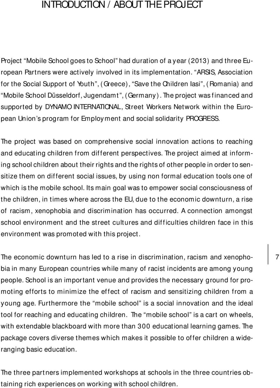 The project was financed and supported by DYNAMO INTERNATIONAL, Street Workers Network within the European Union s program for Employment and social solidarity PROGRESS.