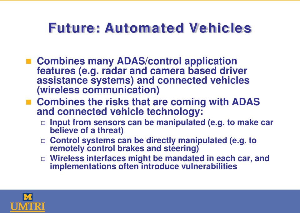 coming with ADAS and connected vehicle technology: Input from sensors can be manipulated (e.g. to make car believe of a threat) Control systems can be directly manipulated (e.