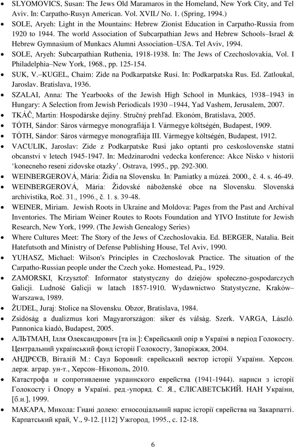 The world Association of Subcarpathian Jews and Hebrew Schools Israel & Hebrew Gymnasium of Munkacs Alumni Association USA. Tel Aviv, 1994. SOLE, Aryeh: Subcarpathian Ruthenia, 1918-1938.
