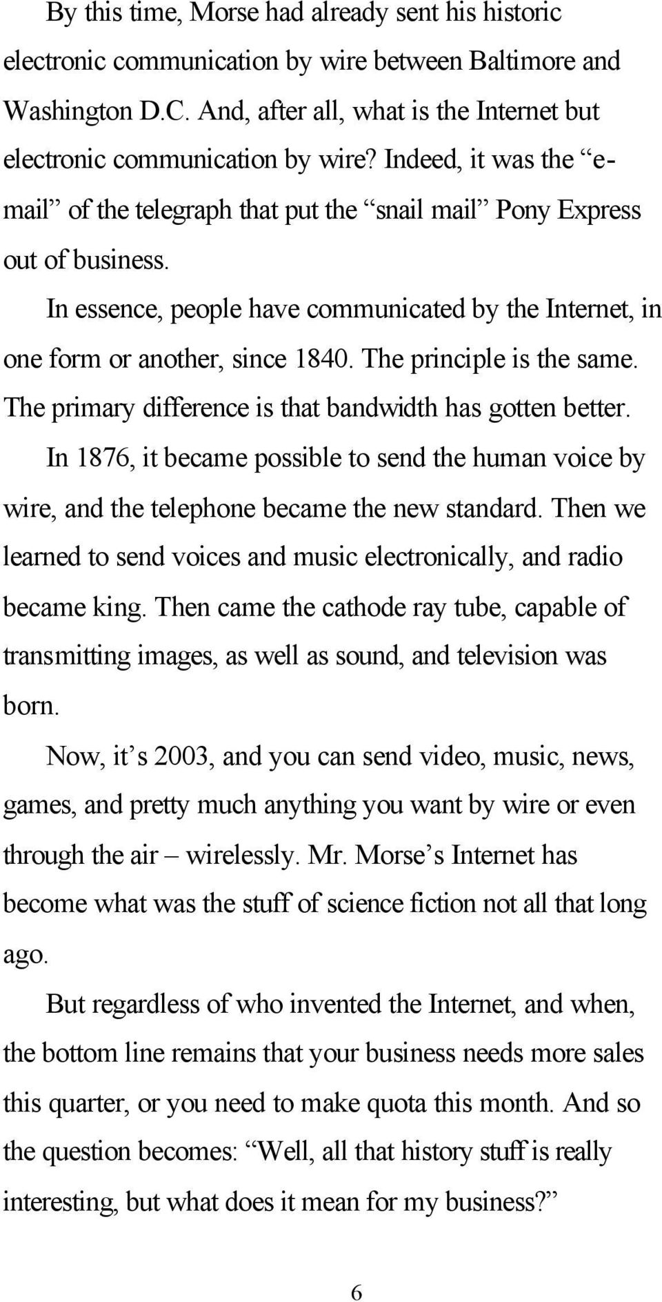 The principle is the same. The primary difference is that bandwidth has gotten better. In 1876, it became possible to send the human voice by wire, and the telephone became the new standard.