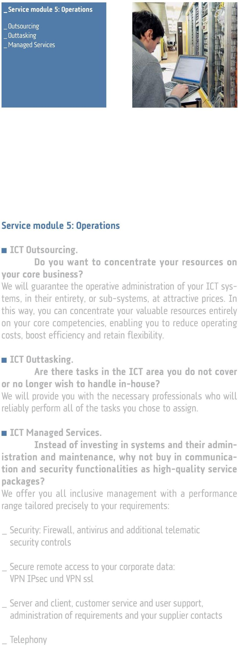 In this way, you can concentrate your valuable resources entirely on your core competencies, enabling you to reduce operating costs, boost efficiency and retain flexibility. ICT Outtasking.