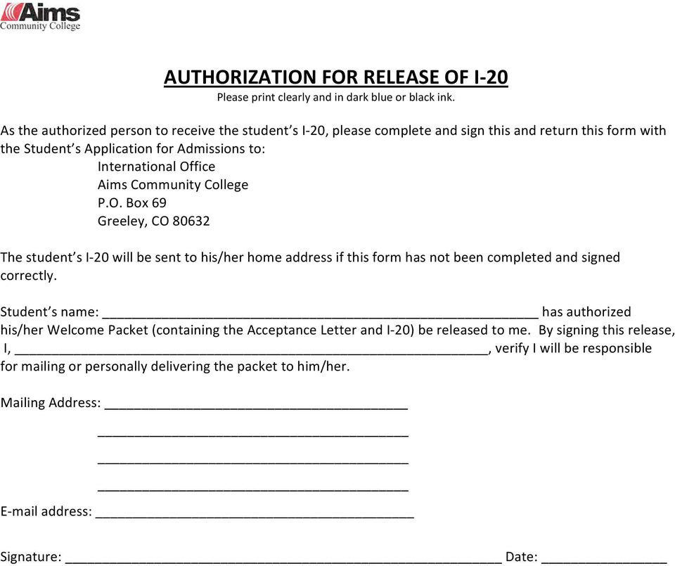 Aims Community College P.O. Box 69 Greeley, CO 80632 The student s I- 20 will be sent to his/her home address if this form has not been completed and signed correctly.